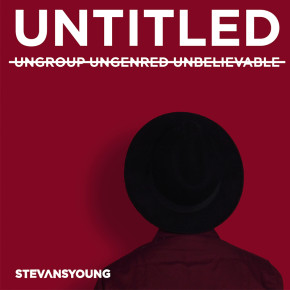 """STEVANSYOUNG // ALBUM """"UNTITLED: UNGROUP UNGENRED UNBELIEVABLE"""""""