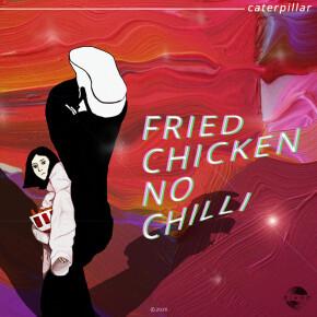 "CATERPILLAR // SINGLE ""FRIED CHICKEN NO CHILLI"""