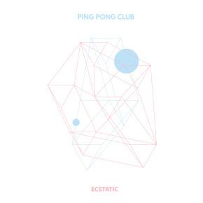 "PING PONG CLUB // SINGLE ""ECSTATIC"""
